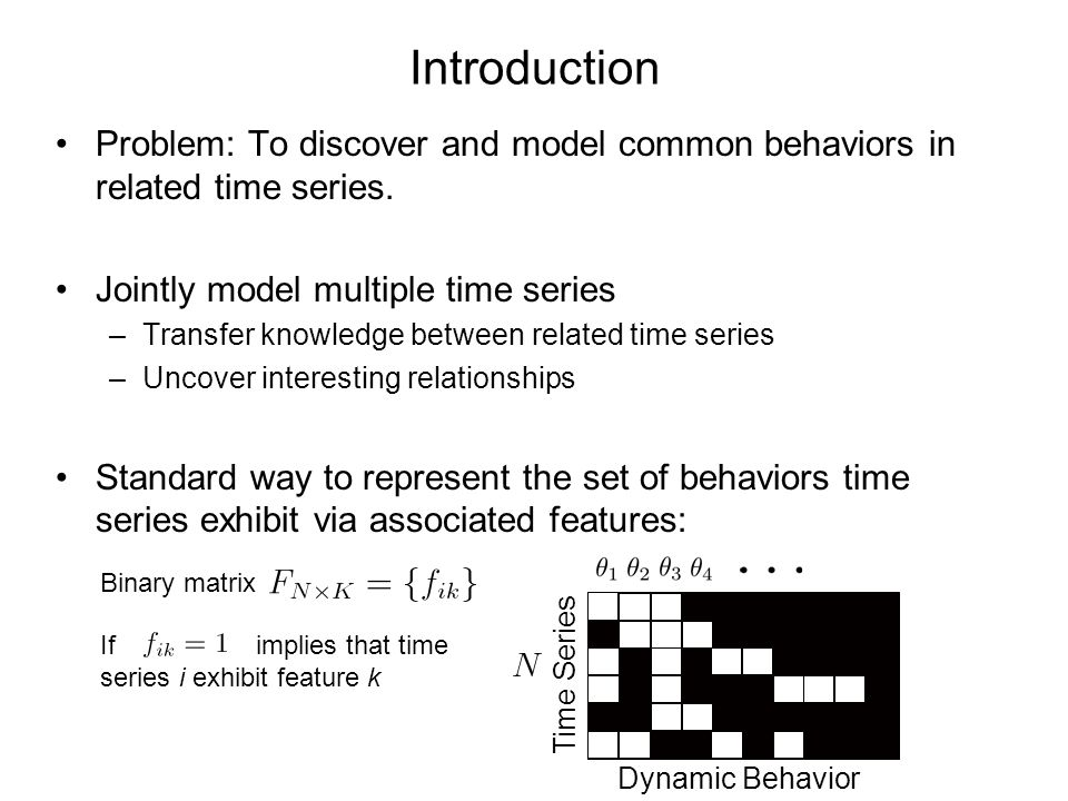 Introduction Problem: To discover and model common behaviors in related time series. Jointly model multiple time series.