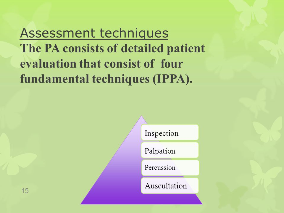 Assessment techniques The PA consists of detailed patient evaluation that consist of four fundamental techniques (IPPA).