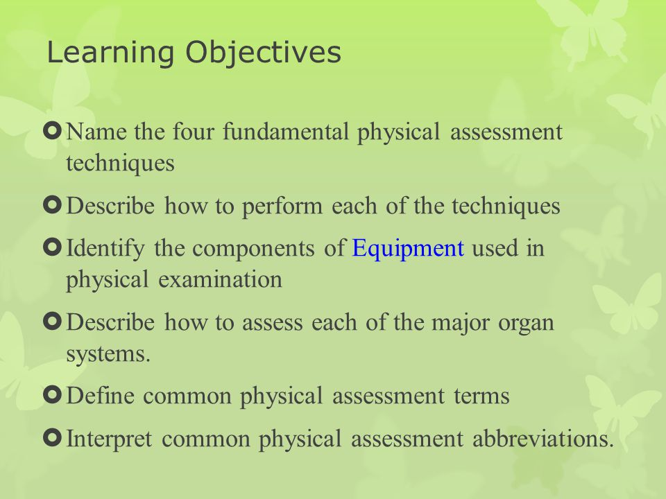 Learning Objectives Name the four fundamental physical assessment techniques. Describe how to perform each of the techniques.