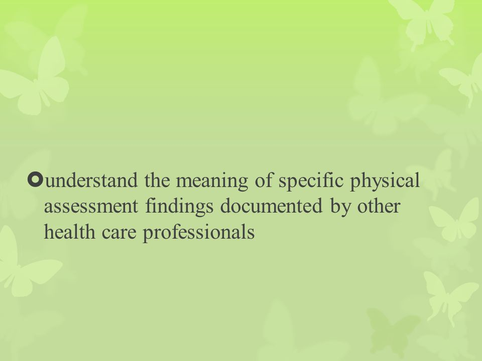 understand the meaning of specific physical assessment findings documented by other health care professionals