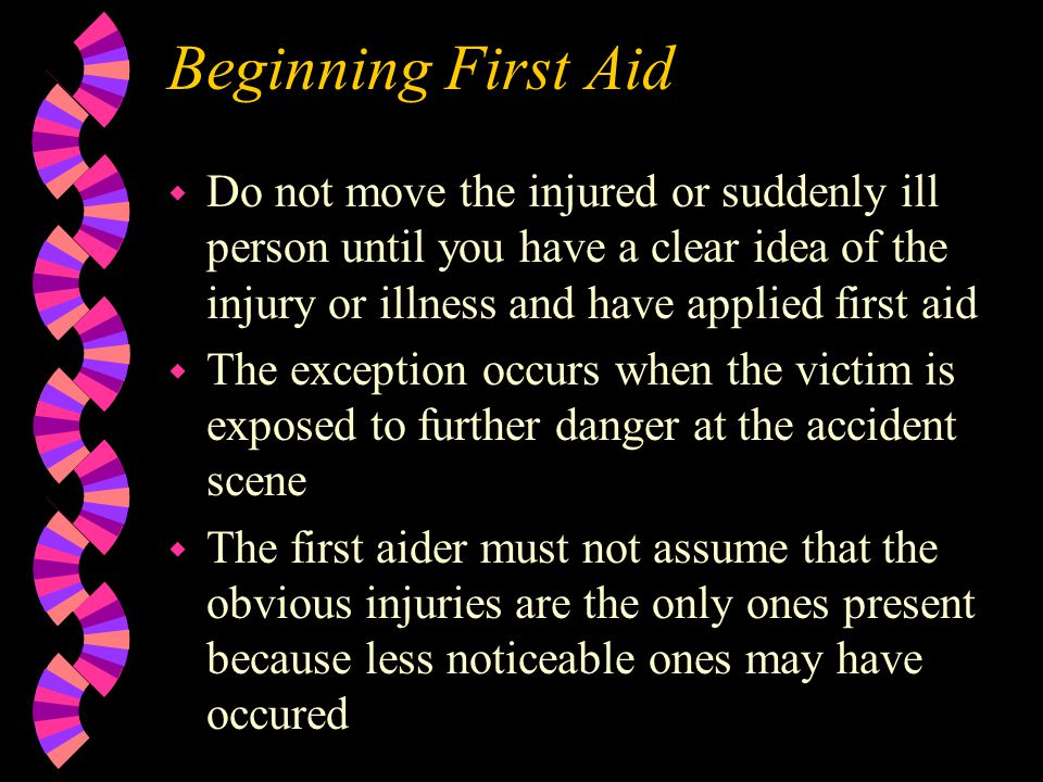 Beginning First Aid Do not move the injured or suddenly ill person until you have a clear idea of the injury or illness and have applied first aid.