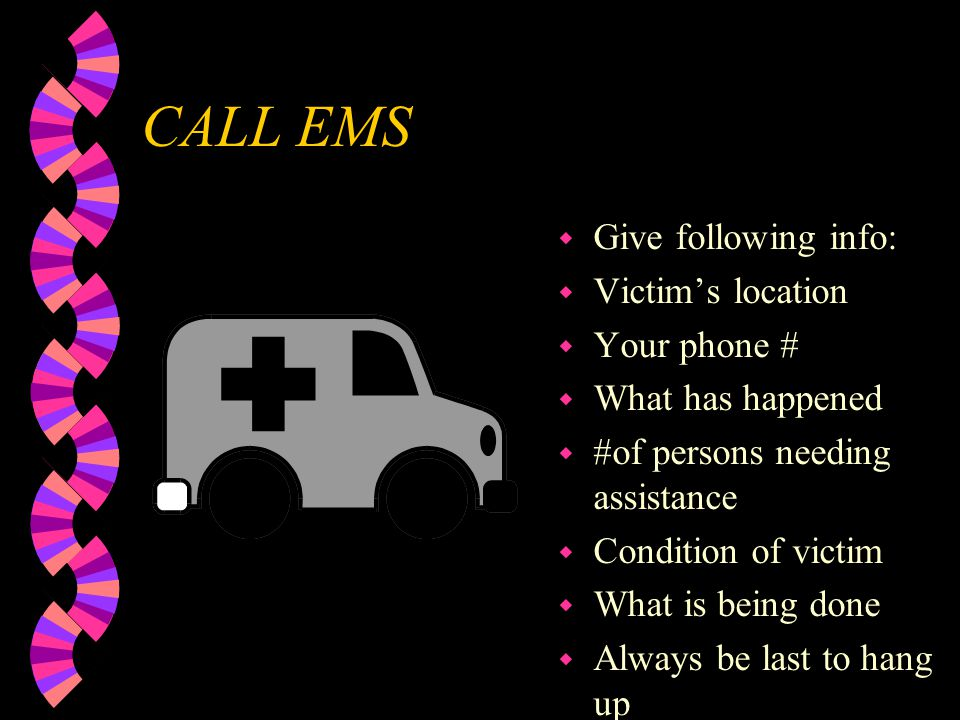 CALL EMS Give following info: Victim's location Your phone #