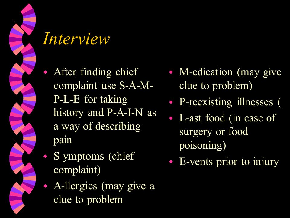 Interview After finding chief complaint use S-A-M-P-L-E for taking history and P-A-I-N as a way of describing pain.