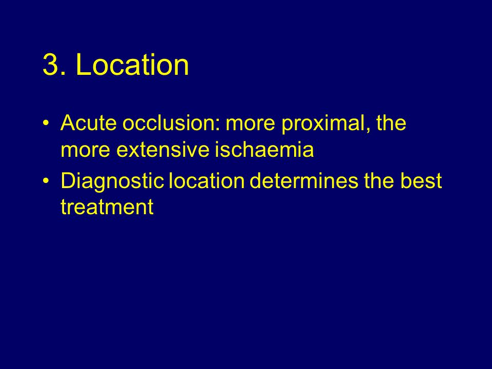 3. Location Acute occlusion: more proximal, the more extensive ischaemia.