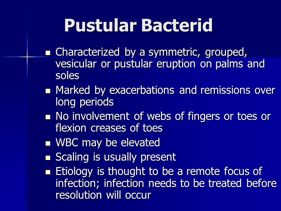 Pustular Bacterid Characterized by a symmetric, grouped, vesicular or pustular eruption on palms and soles.