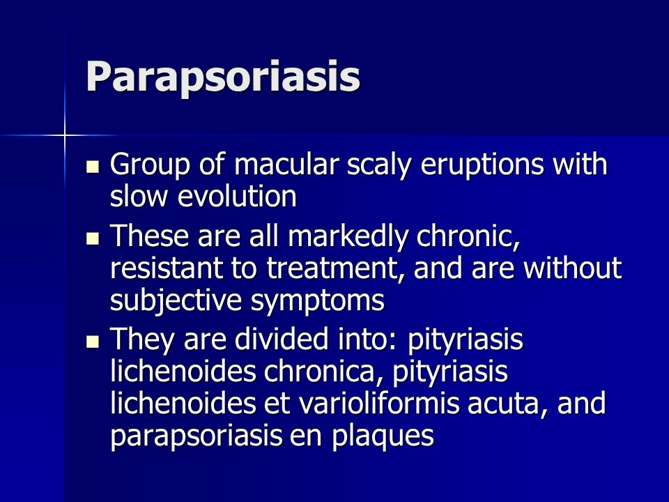 Parapsoriasis Group of macular scaly eruptions with slow evolution