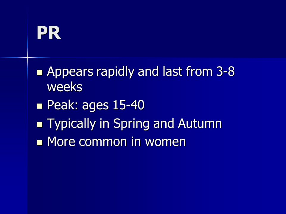 PR Appears rapidly and last from 3-8 weeks Peak: ages 15-40
