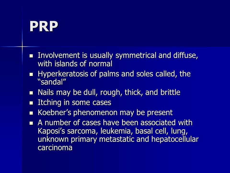 PRP Involvement is usually symmetrical and diffuse, with islands of normal. Hyperkeratosis of palms and soles called, the sandal