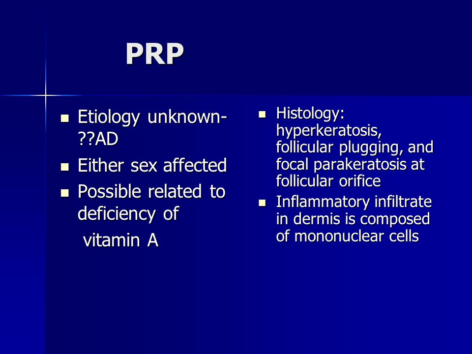 PRP Etiology unknown- AD Either sex affected