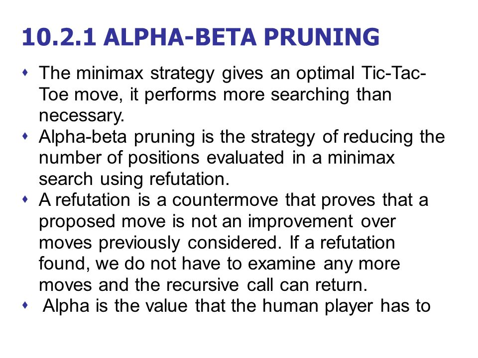 10.2.1 ALPHA-BETA PRUNING The minimax strategy gives an optimal Tic-Tac-Toe move, it performs more searching than necessary.