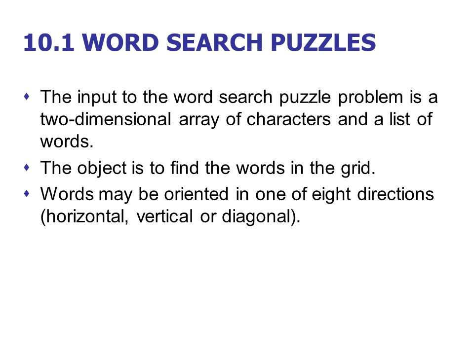 10.1 WORD SEARCH PUZZLES The input to the word search puzzle problem is a two-dimensional array of characters and a list of words.