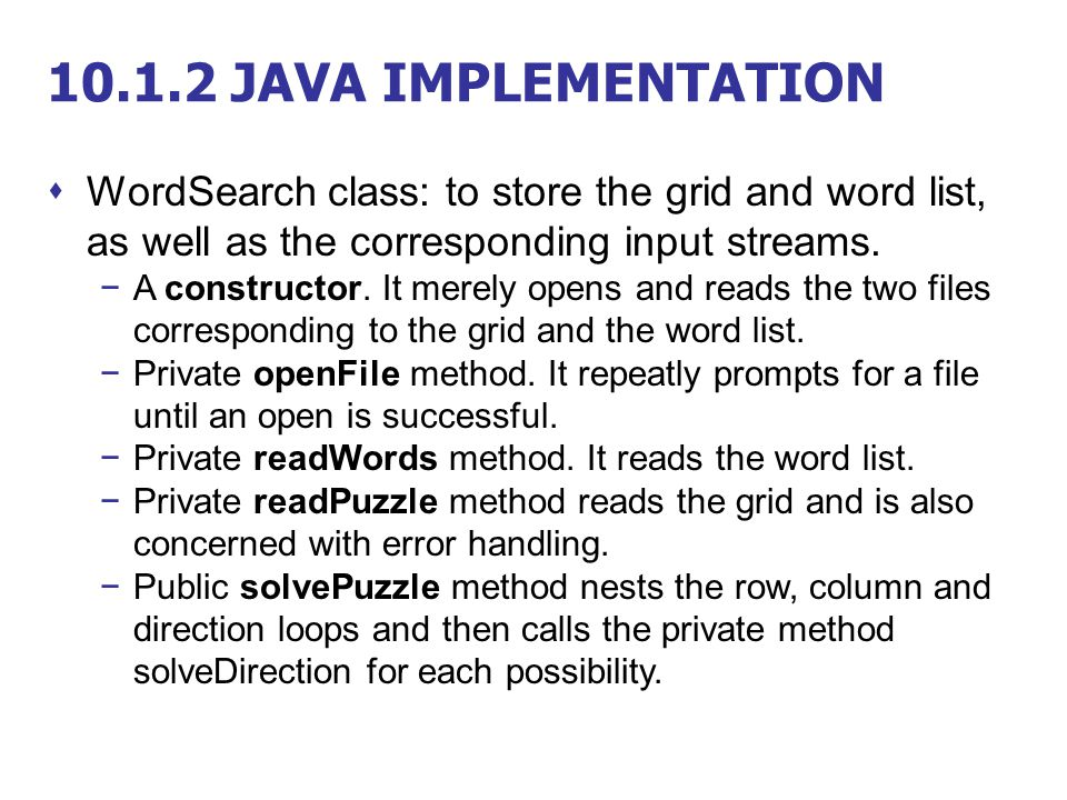 10.1.2 JAVA IMPLEMENTATION WordSearch class: to store the grid and word list, as well as the corresponding input streams.