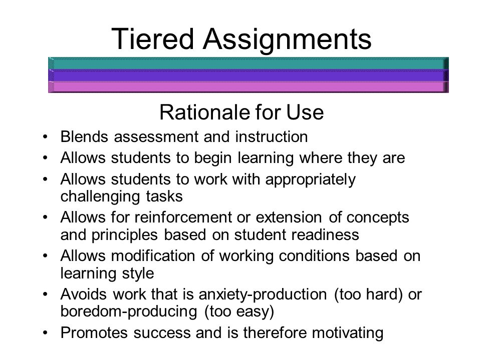 Tiered Assignments Rationale for Use Blends assessment and instruction