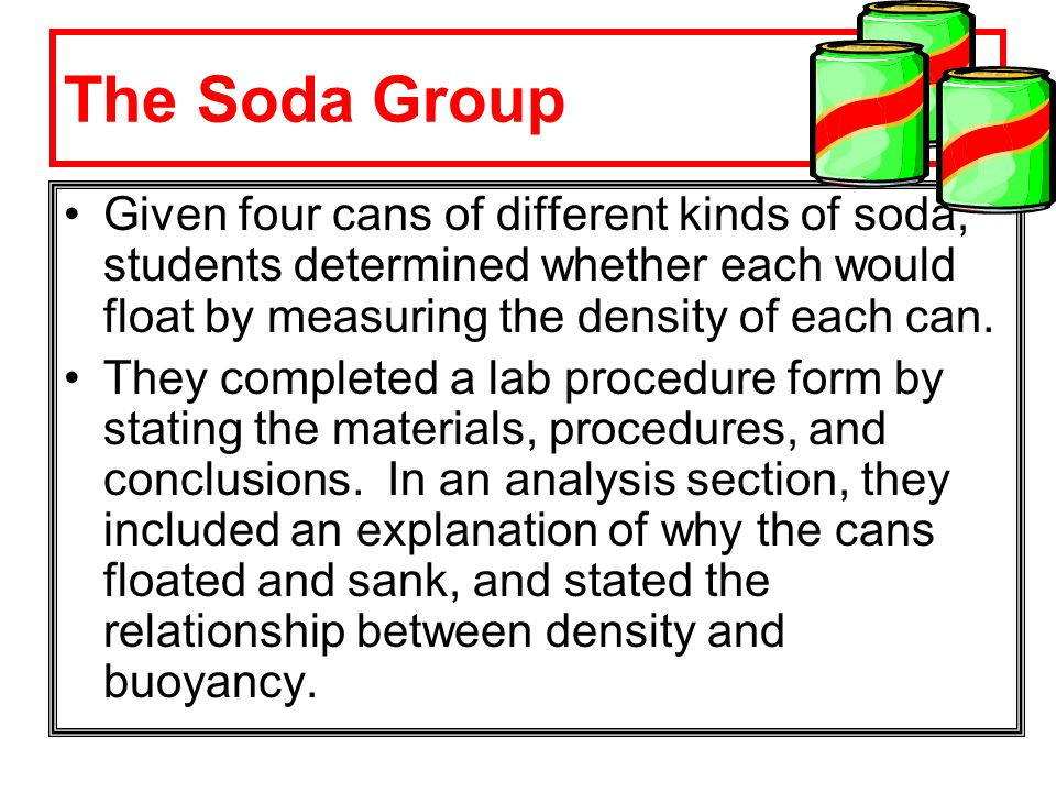 The Soda Group Given four cans of different kinds of soda, students determined whether each would float by measuring the density of each can.