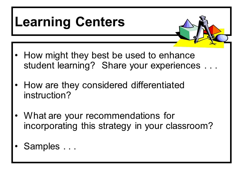 Learning Centers How might they best be used to enhance student learning Share your experiences . . .