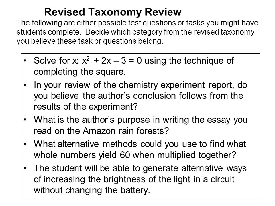 Revised Taxonomy Review The following are either possible test questions or tasks you might have students complete. Decide which category from the revised taxonomy you believe these task or questions belong.
