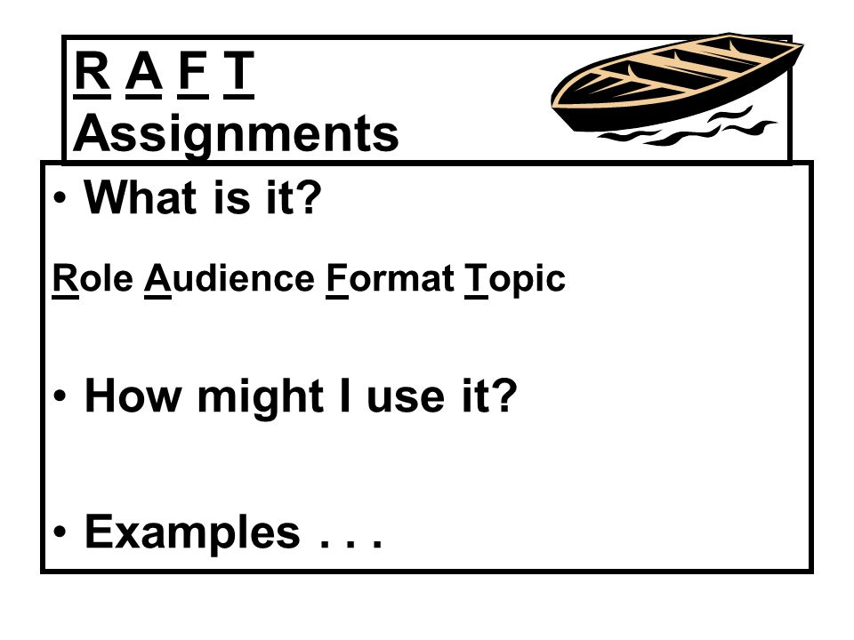 R A F T Assignments What is it How might I use it Examples . . .