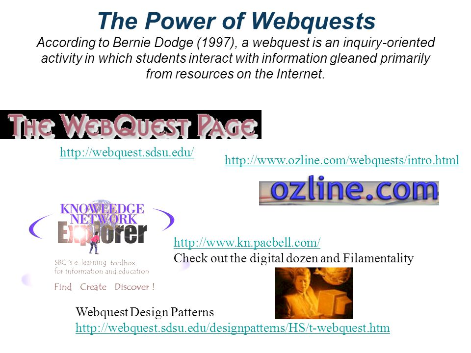 The Power of Webquests According to Bernie Dodge (1997), a webquest is an inquiry-oriented activity in which students interact with information gleaned primarily from resources on the Internet.