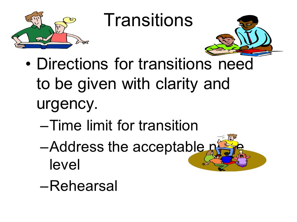 Transitions Directions for transitions need to be given with clarity and urgency. Time limit for transition.