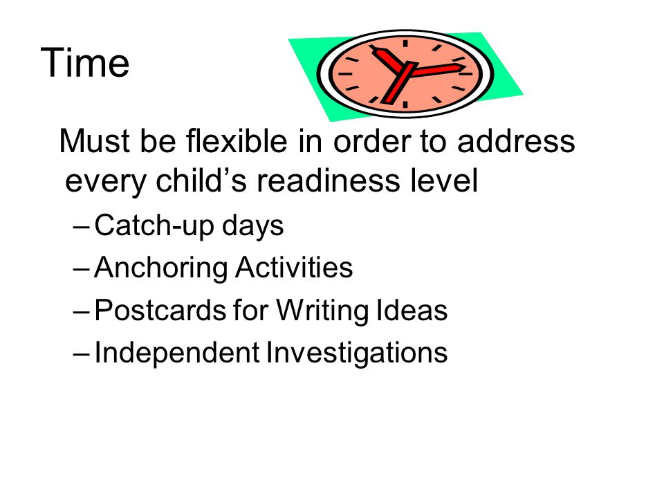 Time Must be flexible in order to address every child's readiness level. Catch-up days. Anchoring Activities.