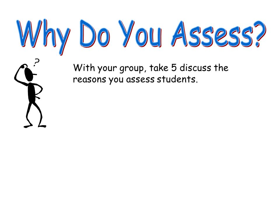 Why Do You Assess With your group, take 5 discuss the reasons you assess students.