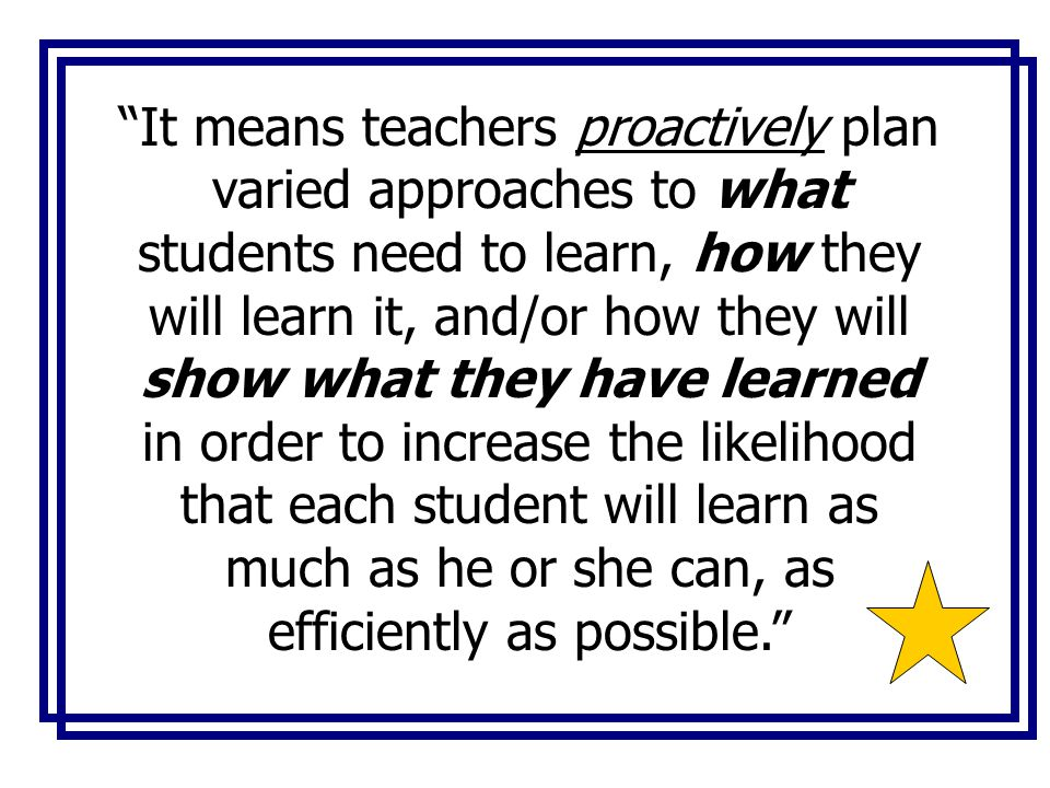 It means teachers proactively plan varied approaches to what students need to learn, how they will learn it, and/or how they will show what they have learned in order to increase the likelihood that each student will learn as much as he or she can, as efficiently as possible.