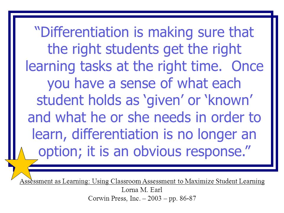Differentiation is making sure that the right students get the right learning tasks at the right time. Once you have a sense of what each student holds as 'given' or 'known' and what he or she needs in order to learn, differentiation is no longer an option; it is an obvious response.