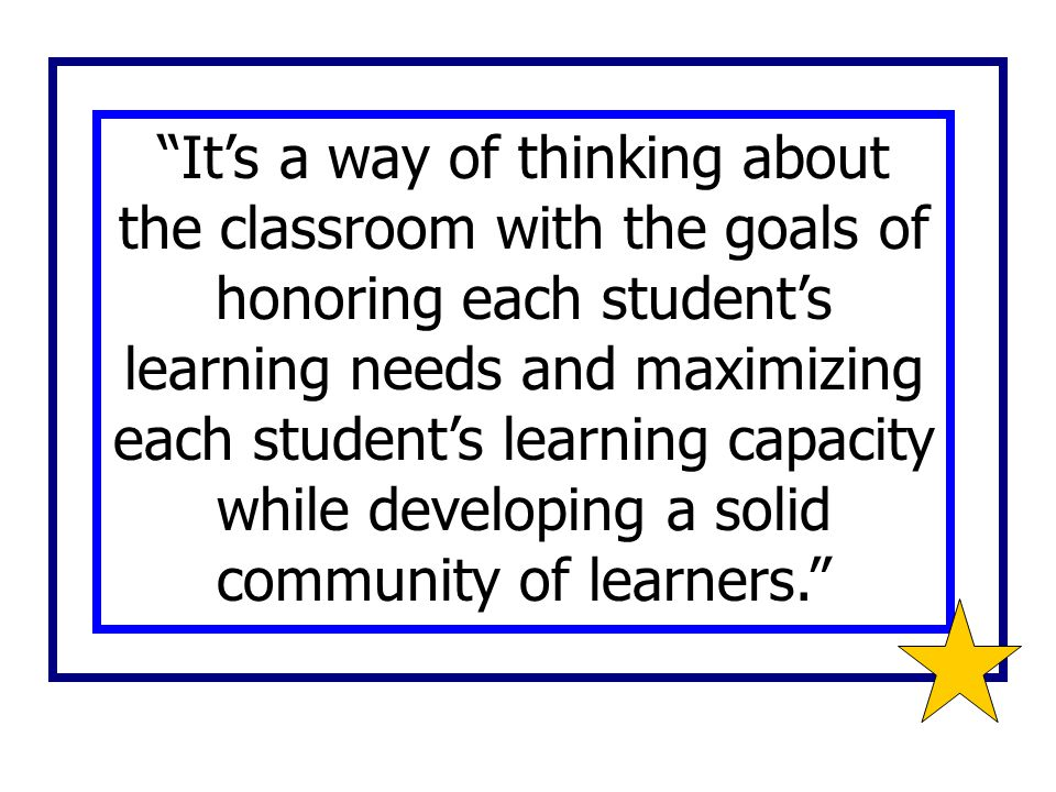 It's a way of thinking about the classroom with the goals of honoring each student's learning needs and maximizing each student's learning capacity while developing a solid community of learners.