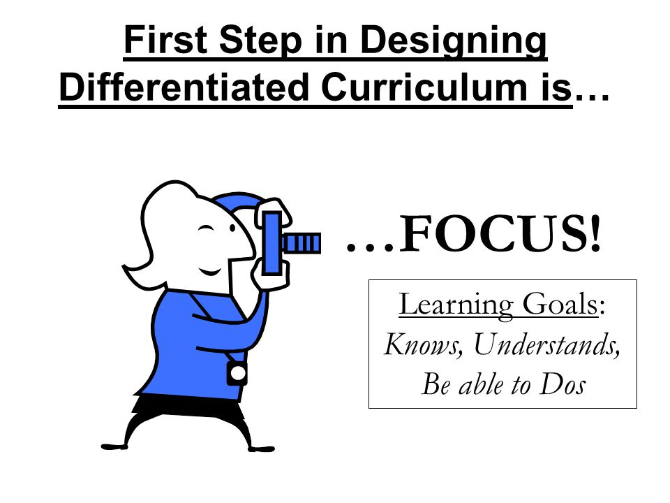 First Step in Designing Differentiated Curriculum is…