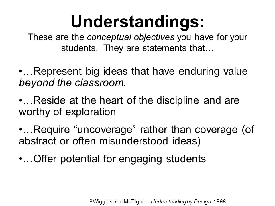 Understandings: These are the conceptual objectives you have for your students. They are statements that…