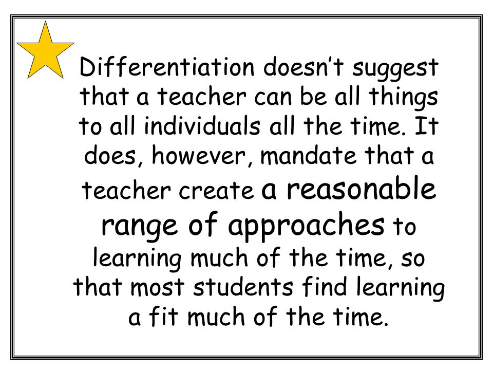 Differentiation doesn't suggest that a teacher can be all things to all individuals all the time.