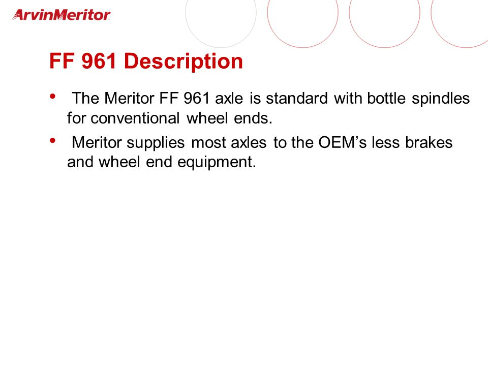 FF 961 Description The Meritor FF 961 axle is standard with bottle spindles for conventional wheel ends.