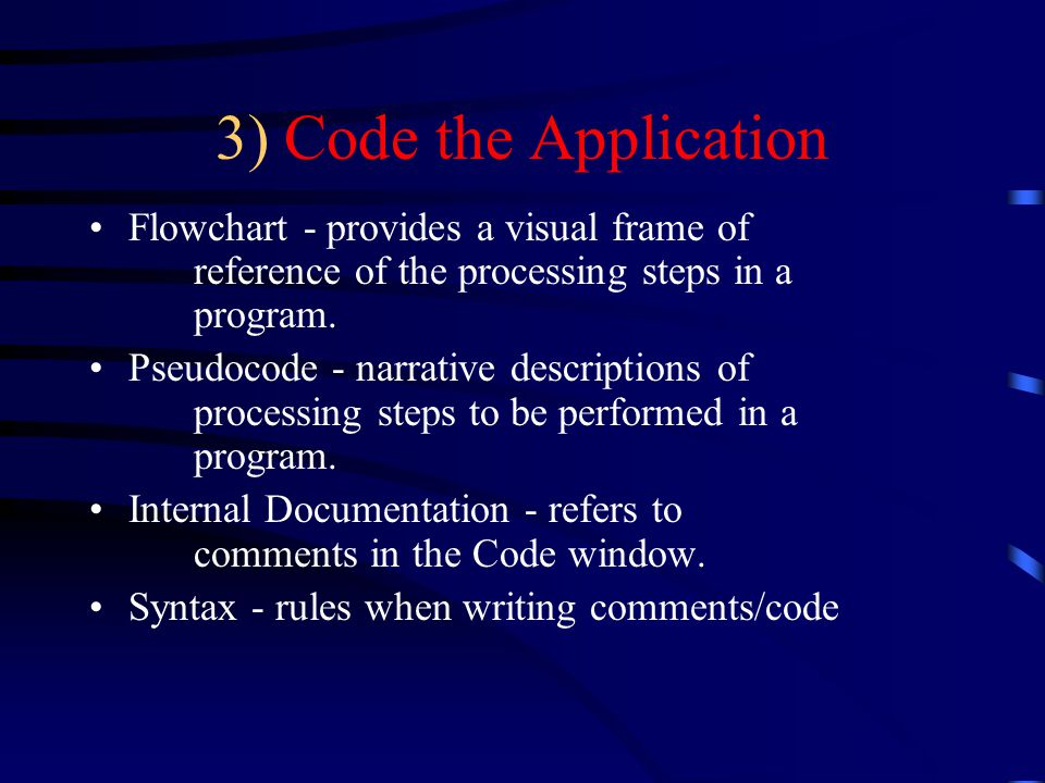 3) Code the Application Flowchart - provides a visual frame of reference of the processing steps in a program.