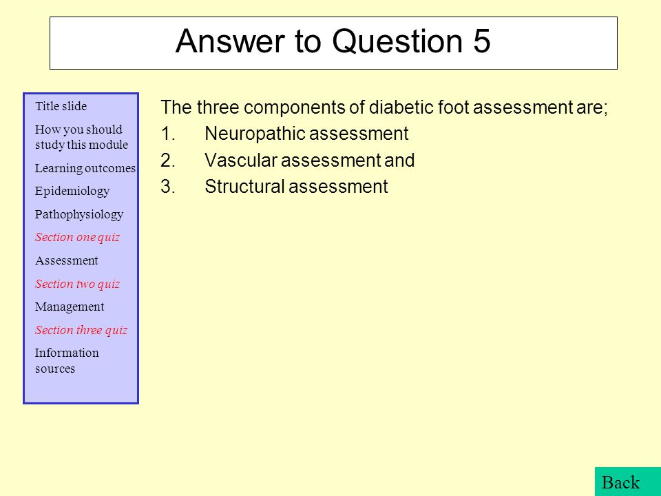 Answer to Question 5 The three components of diabetic foot assessment are; Neuropathic assessment.