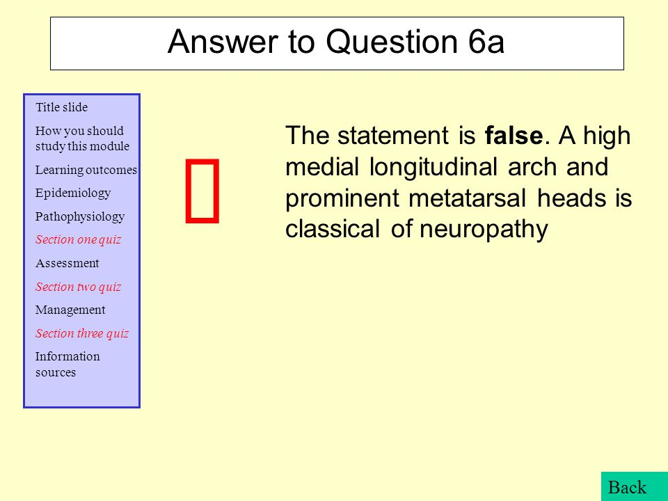 Answer to Question 6a The statement is false. A high medial longitudinal arch and prominent metatarsal heads is classical of neuropathy.