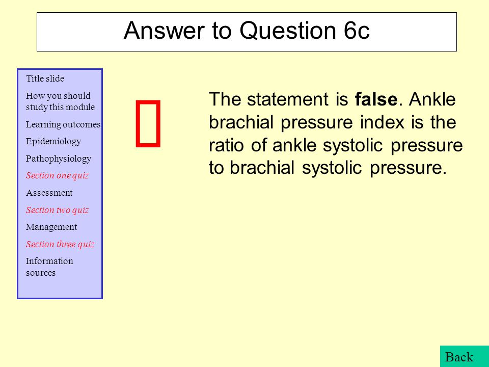 Answer to Question 6c The statement is false. Ankle brachial pressure index is the ratio of ankle systolic pressure to brachial systolic pressure.