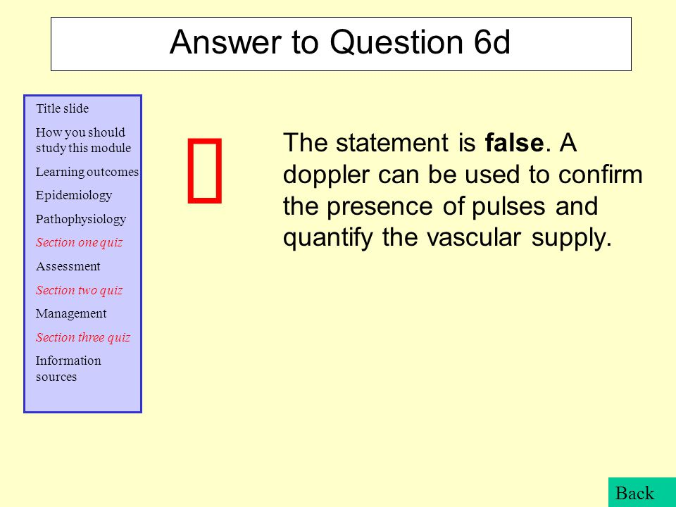 Answer to Question 6d The statement is false. A doppler can be used to confirm the presence of pulses and quantify the vascular supply.