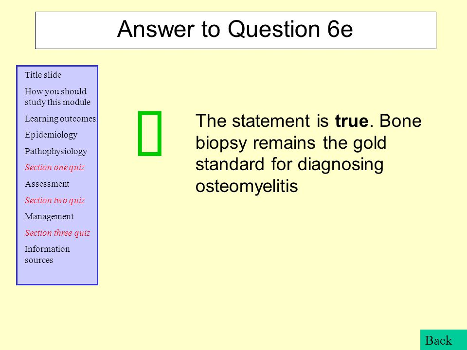 Answer to Question 6e The statement is true. Bone biopsy remains the gold standard for diagnosing osteomyelitis.
