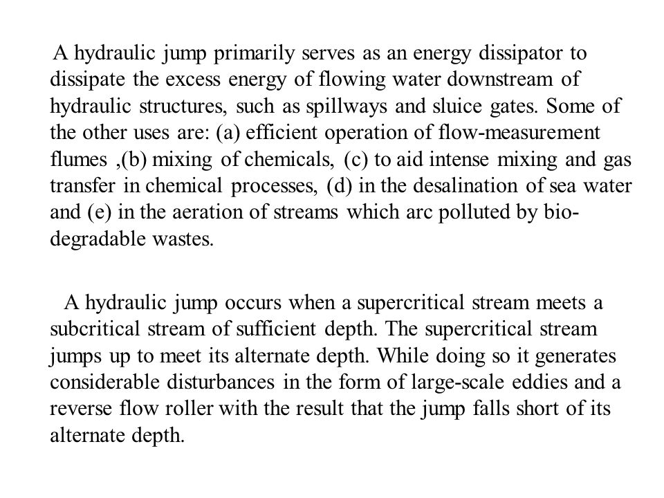 A hydraulic jump primarily serves as an energy dissipator to dissipate the excess energy of flowing water downstream of hydraulic structures, such as spillways and sluice gates. Some of the other uses are: (a) efficient operation of flow-measurement flumes ,(b) mixing of chemicals, (c) to aid intense mixing and gas transfer in chemical processes, (d) in the desalination of sea water and (e) in the aeration of streams which arc polluted by bio-degradable wastes.