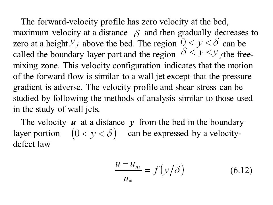 The forward-velocity profile has zero velocity at the bed, maximum velocity at a distance and then gradually decreases to zero at a height above the bed. The region can be called the boundary layer part and the region the free-mixing zone. This velocity configuration indicates that the motion of the forward flow is similar to a wall jet except that the pressure gradient is adverse. The velocity profile and shear stress can be studied by following the methods of analysis similar to those used in the study of wall jets.