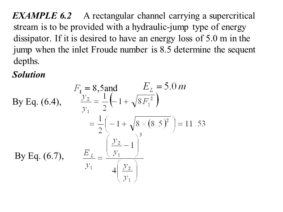 EXAMPLE 6.2 A rectangular channel carrying a supercritical stream is to be provided with a hydraulic-jump type of energy dissipator. If it is desired to have an energy loss of 5.0 m in the jump when the inlet Froude number is 8.5 determine the sequent depths.