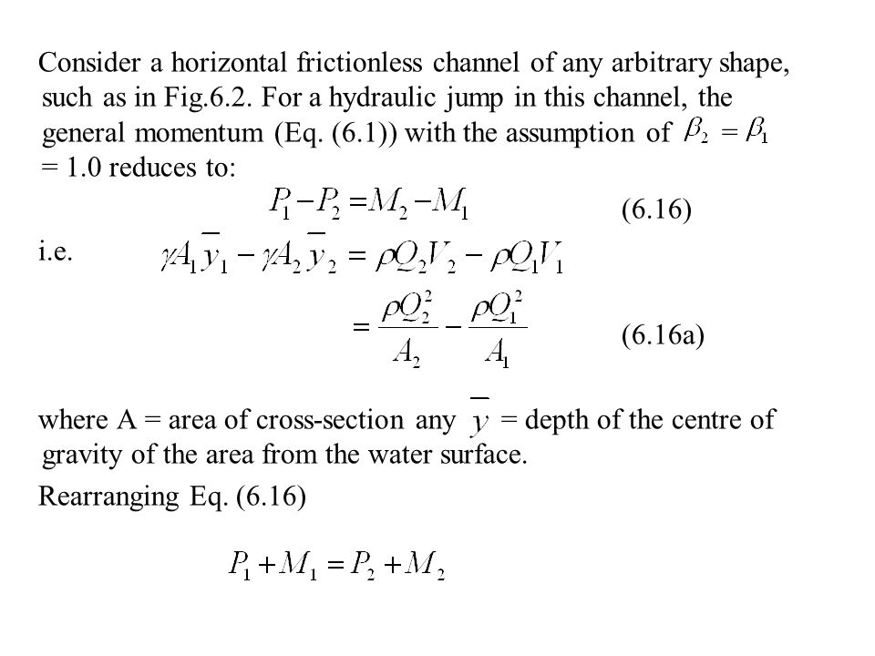 Consider a horizontal frictionless channel of any arbitrary shape, such as in Fig.6.2. For a hydraulic jump in this channel, the general momentum (Eq. (6.1)) with the assumption of = = 1.0 reduces to: