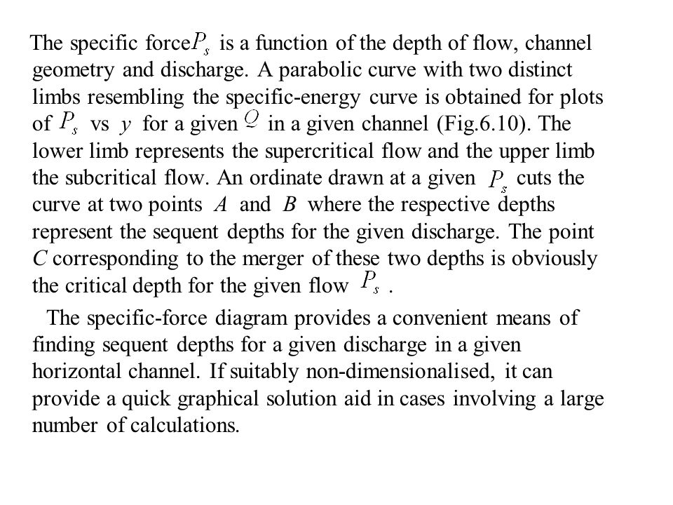 The specific force is a function of the depth of flow, channel geometry and discharge. A parabolic curve with two distinct limbs resembling the specific-energy curve is obtained for plots of vs y for a given in a given channel (Fig.6.10). The lower limb represents the supercritical flow and the upper limb the subcritical flow. An ordinate drawn at a given cuts the curve at two points A and B where the respective depths represent the sequent depths for the given discharge. The point C corresponding to the merger of these two depths is obviously the critical depth for the given flow .