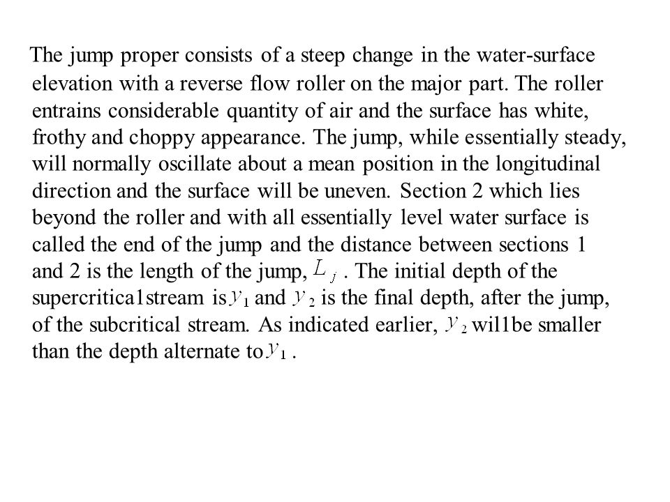 The jump proper consists of a steep change in the water-surface elevation with a reverse flow roller on the major part.