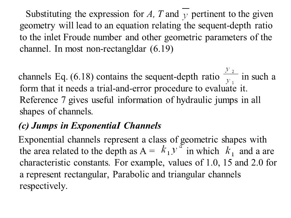 Substituting the expression for A, T and pertinent to the given geometry will lead to an equation relating the sequent-depth ratio to the inlet Froude number and other geometric parameters of the channel. In most non-rectangldar (6.19)