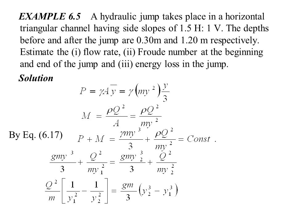 EXAMPLE 6.5 A hydraulic jump takes place in a horizontal triangular channel having side slopes of 1.5 H: 1 V. The depths before and after the jump are 0.30m and 1.20 m respectively. Estimate the (i) flow rate, (ii) Froude number at the beginning and end of the jump and (iii) energy loss in the jump.