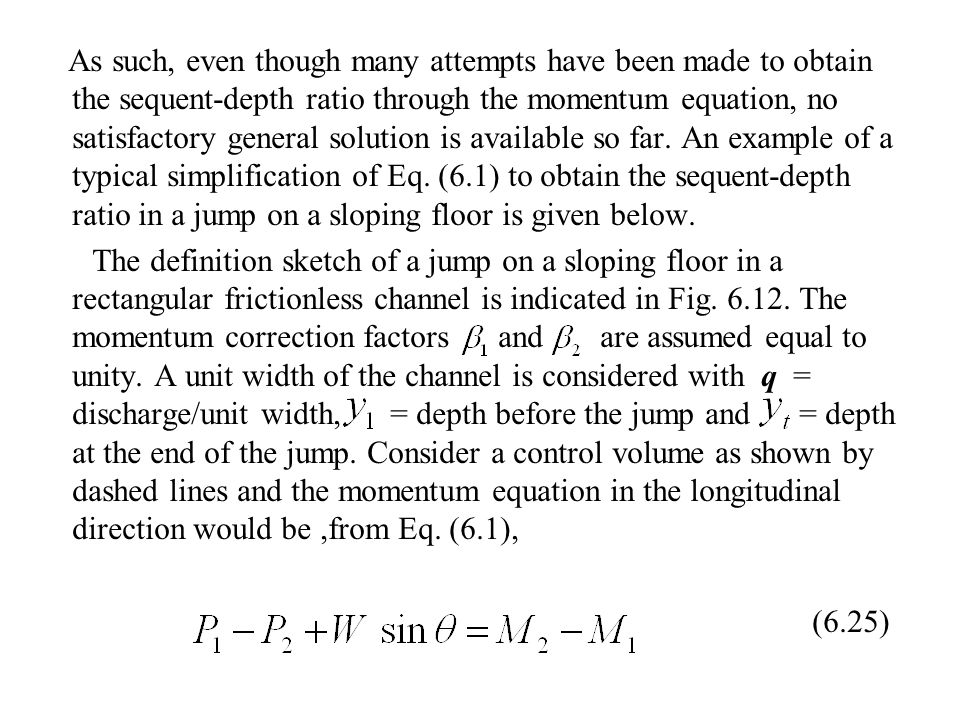 As such, even though many attempts have been made to obtain the sequent-depth ratio through the momentum equation, no satisfactory general solution is available so far. An example of a typical simplification of Eq. (6.1) to obtain the sequent-depth ratio in a jump on a sloping floor is given below.