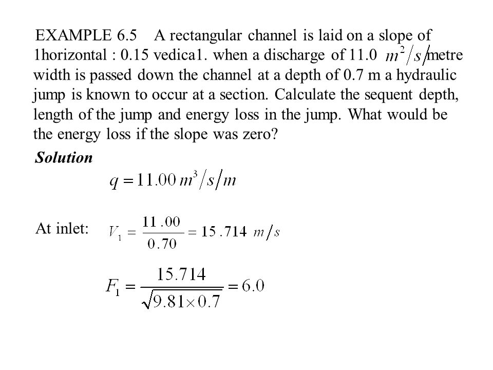 EXAMPLE 6.5 A rectangular channel is laid on a slope of 1horizontal : 0.15 vedica1. when a discharge of 11.0 metre width is passed down the channel at a depth of 0.7 m a hydraulic jump is known to occur at a section. Calculate the sequent depth, length of the jump and energy loss in the jump. What would be the energy loss if the slope was zero