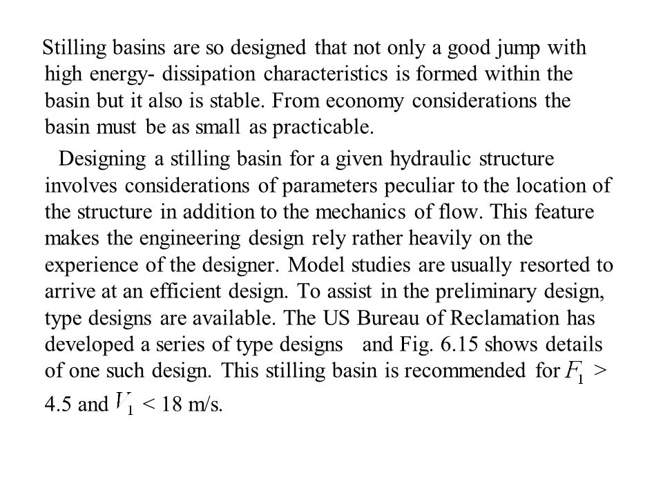 Stilling basins are so designed that not only a good jump with high energy- dissipation characteristics is formed within the basin but it also is stable. From economy considerations the basin must be as small as practicable.