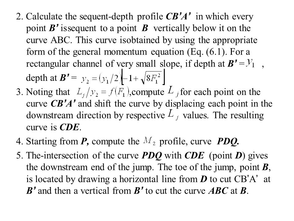 2. Calculate the sequent-depth profile CB'A' in which every point B' is sequent to a point B vertically below it on the curve ABC. This curve is obtained by using the appropriate form of the general momentum equation (Eq. (6.1). For a rectangular channel of very small slope, if depth at B' = ,